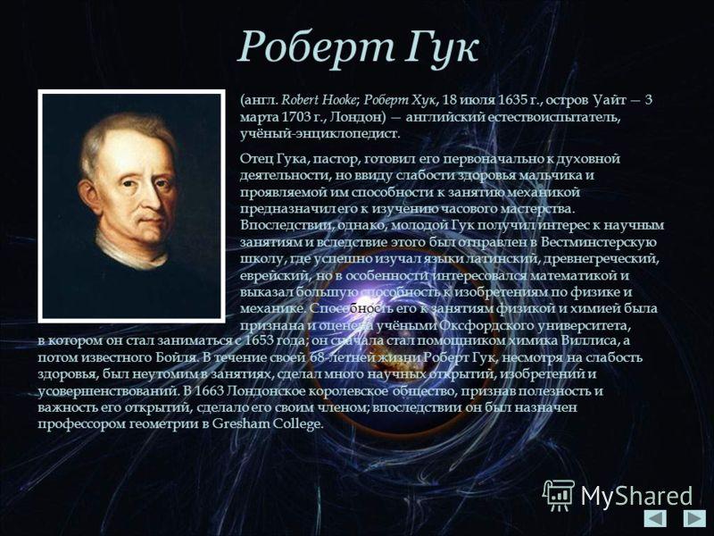 Роберт Гук (англ. Robert Hooke ; Роберт Хук, 18 июля 1635 г., остров Уайт 3 марта 1703 г., Лондон) английский естествоиспытатель, учёный-энциклопедист. Отец Гука, пастор, готовил его первоначально к духовной деятельности, но ввиду слабости здоровья м