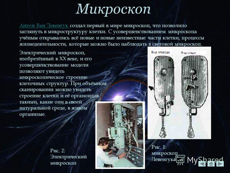 Микроскоп Антон Ван Левенгук Антон Ван Левенгук создал первый в мире микроскоп, что позволило заглянуть в микроструктуру клетки. С усовершенствованием микроскопа учёным открывались всё новые и новые неизвестные части клетки, процессы жизнедеятельност