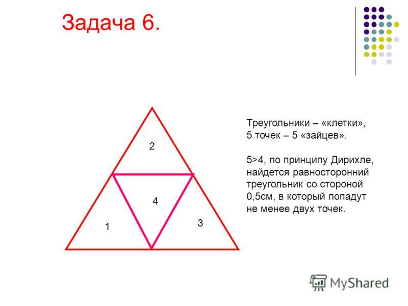 2 1 4 3 Треугольники – «клетки», 5 точек – 5 «зайцев». 5>4, по принципу Дирихле, найдется равносторонний треугольник со стороной 0,5см, в который попадут не менее двух точек.