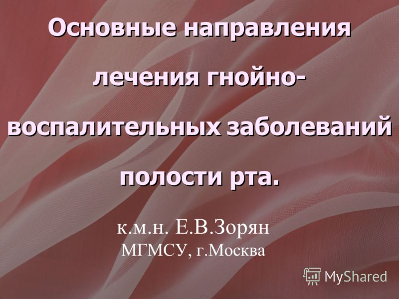 к.м.н. Е.В.Зорян МГМСУ, г.Москва Основные направления лечения гнойно- воспалительных заболеваний полости рта.