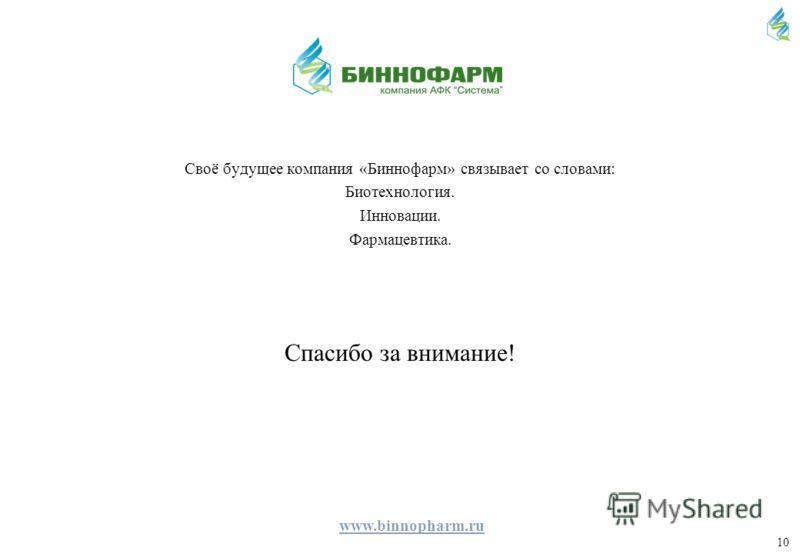 10 Своё будущее компания «Биннофарм» связывает со словами: Биотехнология. Инновации. Фармацевтика. Спасибо за внимание! www.binnopharm.ru