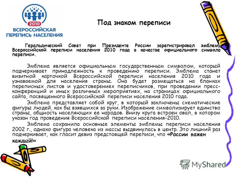 Под знаком переписи Геральдический Совет при Президенте России зарегистрировал эмблему Всероссийской переписи населения 2010 года в качестве официального символа переписи. Эмблема является официальным государственным символом, который подчеркивает пр