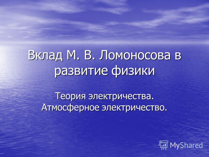 Вклад М. В. Ломоносова в развитие физики Теория электричества. Атмосферное электричество.