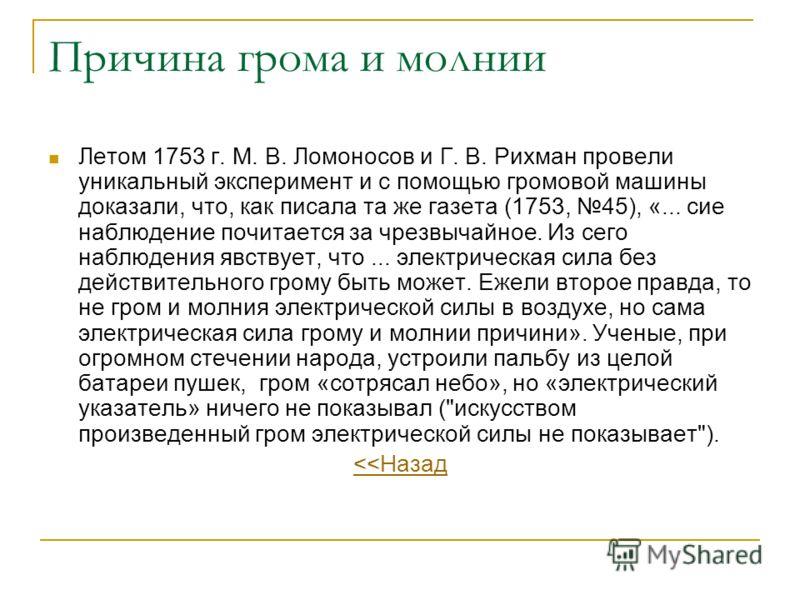 Причина грома и молнии Летом 1753 г. М. В. Ломоносов и Г. В. Рихман провели уникальный эксперимент и с помощью громовой машины доказали, что, как писала та же газета (1753, 45), «... сие наблюдение почитается за чрезвычайное. Из сего наблюдения явств