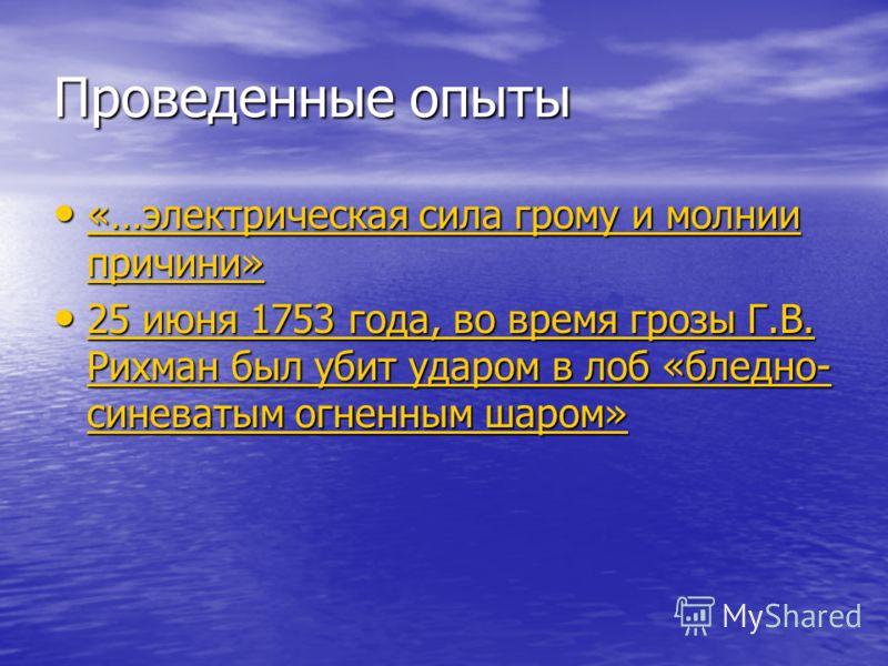 Проведенные опыты «…электрическая сила грому и молнии причини» «…электрическая сила грому и молнии причини» «…электрическая сила грому и молнии причини» «…электрическая сила грому и молнии причини» 25 июня 1753 года, во время грозы Г.В. Рихман был уб