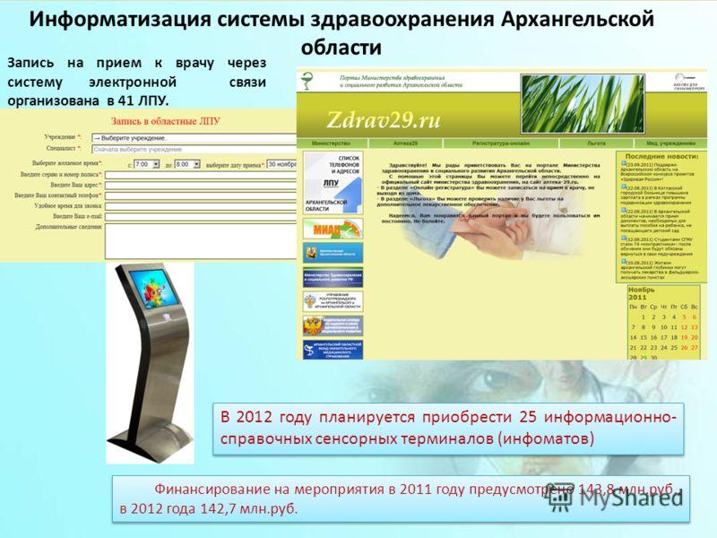 16 Запись на прием к врачу через систему электронной связи организована в 41 ЛПУ. В 2012 году планируется приобрести 25 информационно- справочных сенсорных терминалов (инфоматов) Финансирование на мероприятия в 2011 году предусмотрено 143,8 млн.руб.,