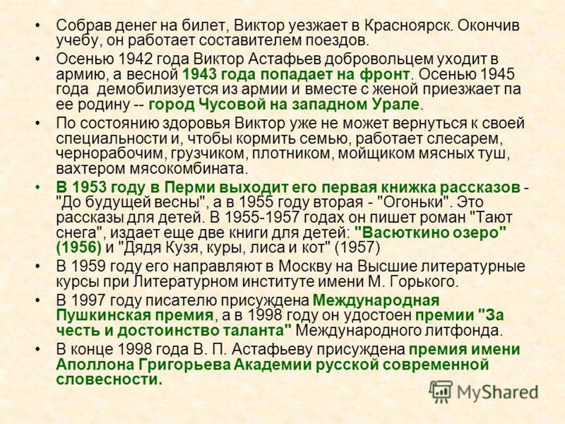 Собрав денег на билет, Виктор уезжает в Красноярск. Окончив учебу, он работает составителем поездов. Осенью 1942 года Виктор Астафьев добровольцем уходит в армию, а весной 1943 года попадает на фронт. Осенью 1945 года демобилизуется из армии и вместе
