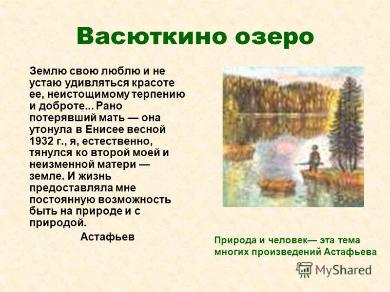 Васюткино озеро Землю свою люблю и не устаю удивляться красоте ее, неистощимому терпению и доброте... Рано потерявший мать она утонула в Енисее весной 1932 г., я, естественно, тянулся ко второй моей и неизменной матери земле. И жизнь предоставляла мн