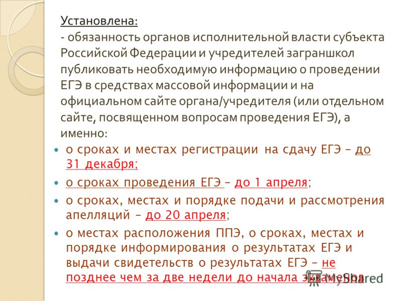 Установлена : - обязанность органов исполнительной власти субъекта Российской Федерации и учредителей заграншкол публиковать необходимую информацию о проведении ЕГЭ в средствах массовой информации и на официальном сайте органа / учредителя ( или отде