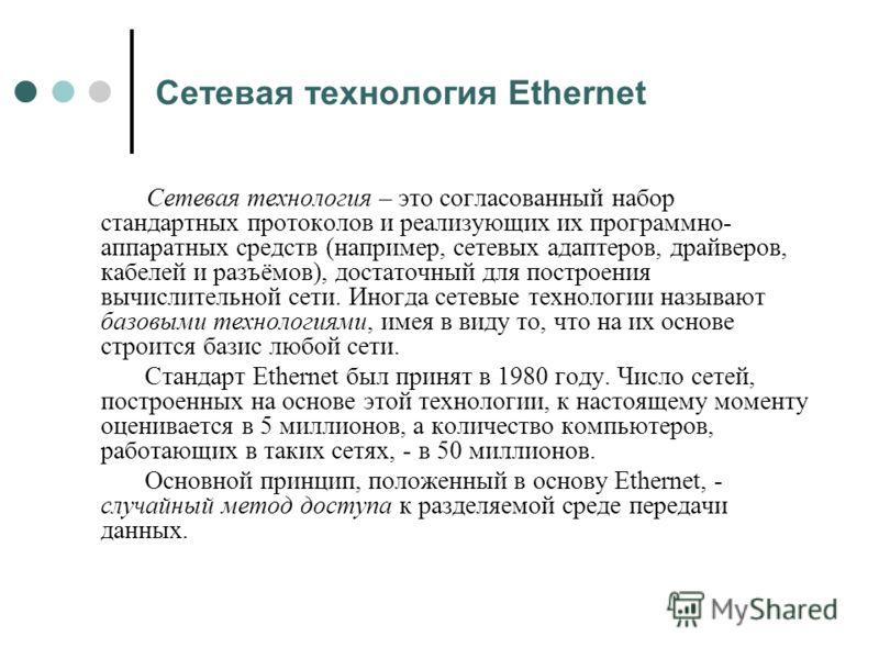 Сетевая технология Ethernet Сетевая технология – это согласованный набор стандартных протоколов и реализующих их программно- аппаратных средств (например, сетевых адаптеров, драйверов, кабелей и разъёмов), достаточный для построения вычислительной се