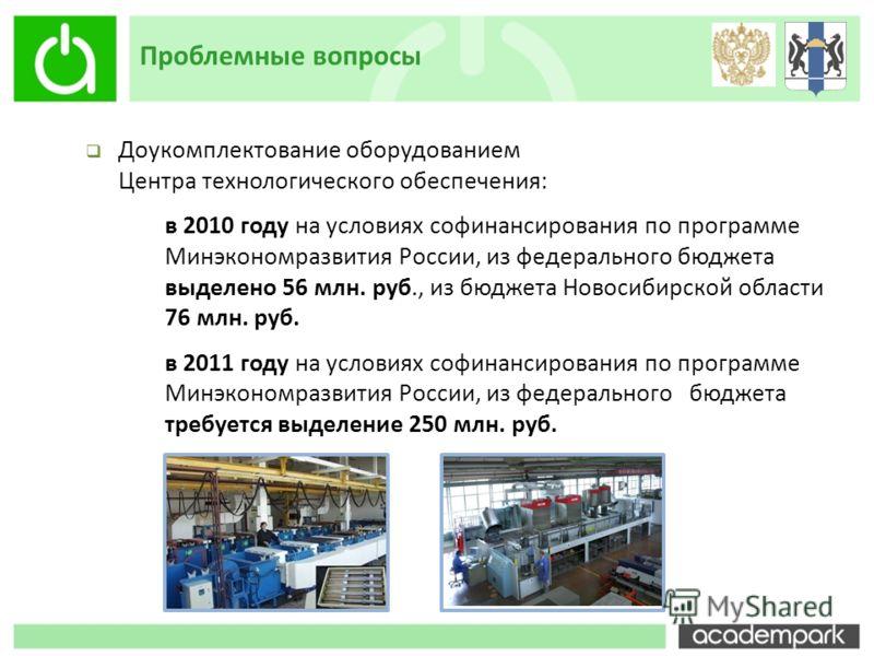 Проблемные вопросы Доукомплектование оборудованием Центра технологического обеспечения: в 2010 году на условиях софинансирования по программе Минэкономразвития России, из федерального бюджета выделено 56 млн. руб., из бюджета Новосибирской области 76
