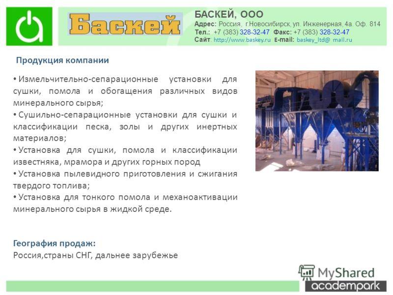 БАСКЕЙ, ООО Адрес: Россия, г.Новосибирск, ул. Инженерная, 4а. Оф. 814 Тел.: +7 (383) 328-32-47 Факс: +7 (383) 328-32-47 Сайт: http://www. baskey.ru E -mail: baskey_ltd@ mail.ru Продукция компании Измельчительно-сепарационные установки для сушки, помо