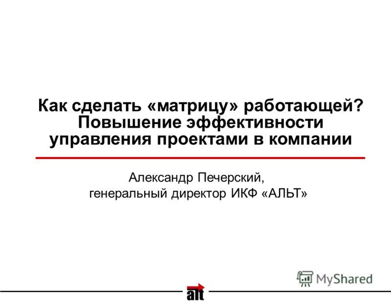 Как сделать «матрицу» работающей? Повышение эффективности управления проектами в компании Александр Печерский, генеральный директор ИКФ «АЛЬТ»