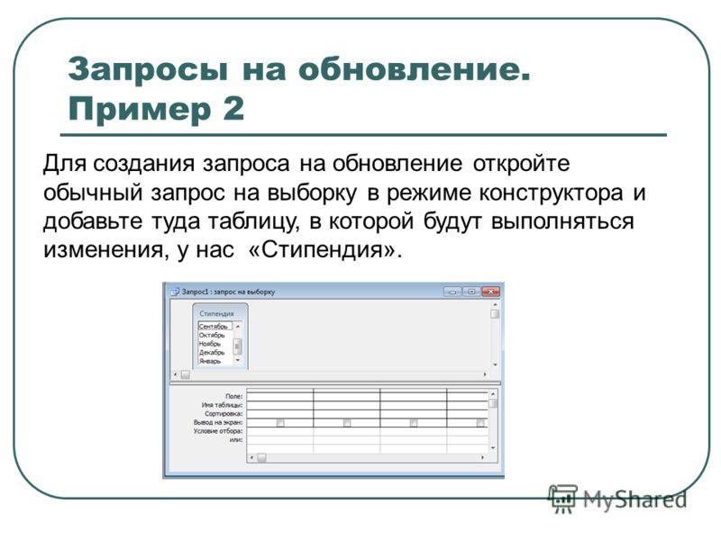 Запросы на обновление. Пример 2 Для создания запроса на обновление откройте обычный запрос на выборку в режиме конструктора и добавьте туда таблицу, в которой будут выполняться изменения, у нас «Стипендия».