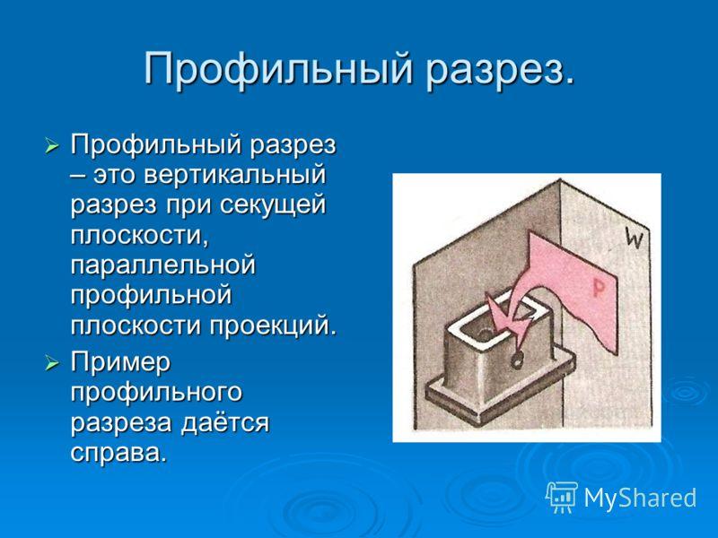 Профильный разрез. Профильный разрез – это вертикальный разрез при секущей плоскости, параллельной профильной плоскости проекций. Профильный разрез – это вертикальный разрез при секущей плоскости, параллельной профильной плоскости проекций. Пример пр