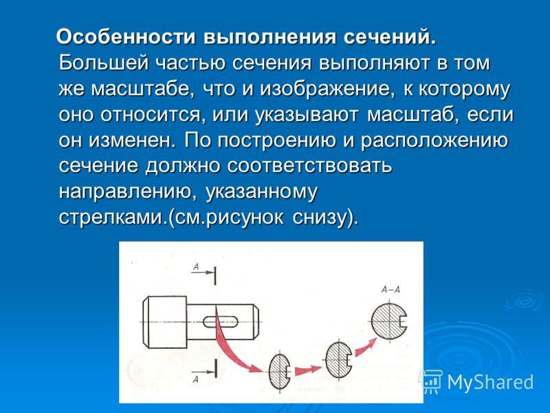 Особенности выполнения сечений. Большей частью сечения выполняют в том же масштабе, что и изображение, к которому оно относится, или указывают масштаб, если он изменен. По построению и расположению сечение должно соответствовать направлению, указанно