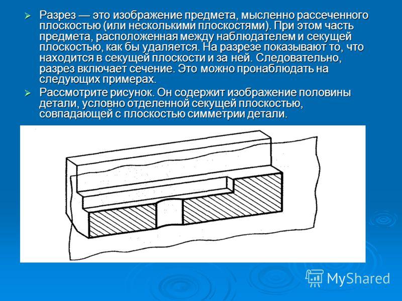 Разрез это изображение предмета, мысленно рассеченного плоскостью (или несколькими плоскостями). При этом часть предмета, расположенная между наблюдателем и секущей плоскостью, как бы удаляется. На разрезе показывают то, что находится в секущей плоск