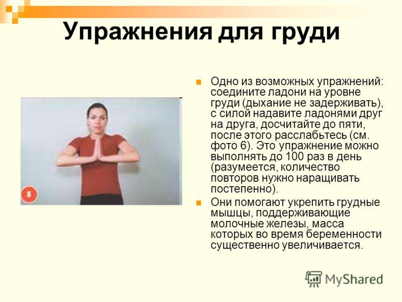 Упражнения для груди Одно из возможных упражнений: соедините ладони на уровне груди (дыхание не задерживать), с силой надавите ладонями друг на друга, досчитайте до пяти, после этого расслабьтесь (см. фото 6). Это упражнение можно выполнять до 100 ра