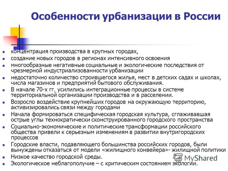 Особенности урбанизации в России концентрация производства в крупных городах, создание новых городов в регионах интенсивного освоения многообразные негативные социальные и экологические последствия от чрезмерной индустриализованности урбанизации недо
