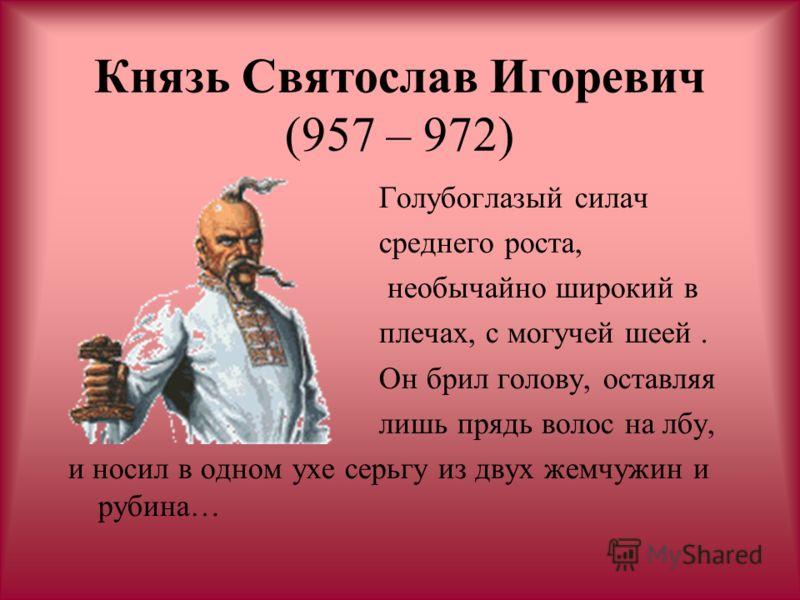 Князь Святослав Игоревич (957 – 972) Голубоглазый силач среднего роста, необычайно широкий в плечах, с могучей шеей. Он брил голову, оставляя лишь прядь волос на лбу, и носил в одном ухе серьгу из двух жемчужин и рубина…