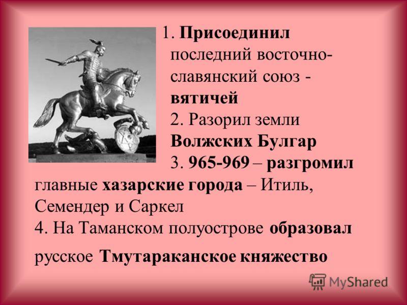 1. Присоединил последний восточно- славянский союз - вятичей 2. Разорил земли Волжских Булгар 3. 965-969 – разгромил главные хазарские города – Итиль, Семендер и Саркел 4. На Таманском полуострове образовал русское Тмутараканское княжество