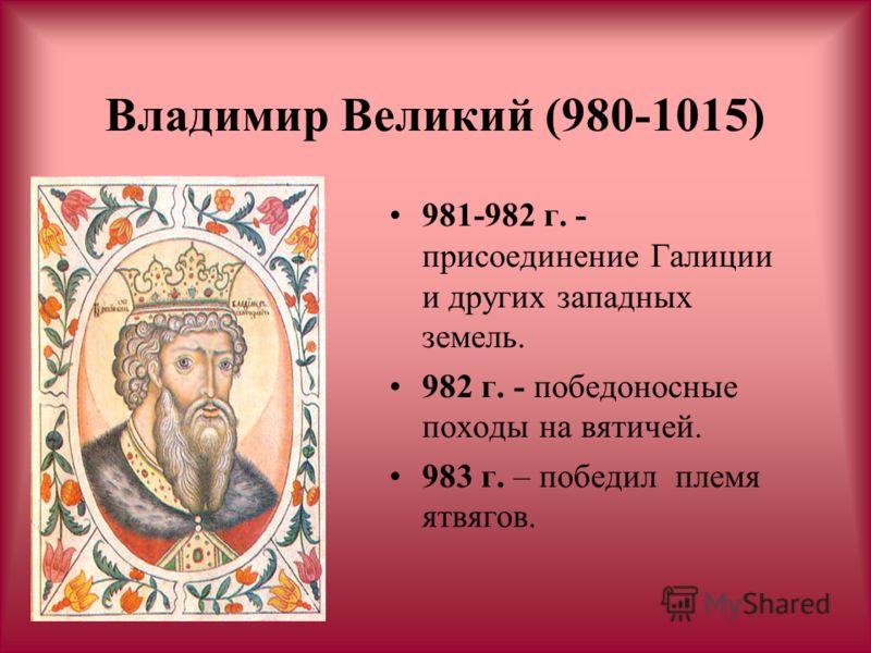 Владимир Великий (980-1015) 981-982 г. - присоединение Галиции и других западных земель. 982 г. - победоносные походы на вятичей. 983 г. – победил племя ятвягов.