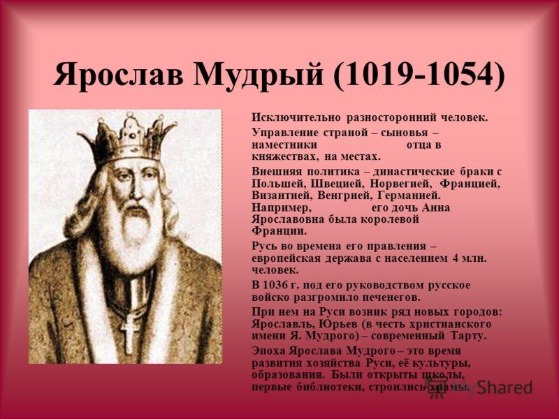 Ярослав Мудрый (1019-1054) Исключительно разносторонний человек. Управление страной – сыновья – наместники отца в княжествах, на местах. Внешняя политика – династические браки с Польшей, Швецией, Норвегией, Францией, Византией, Венгрией, Германией. Н