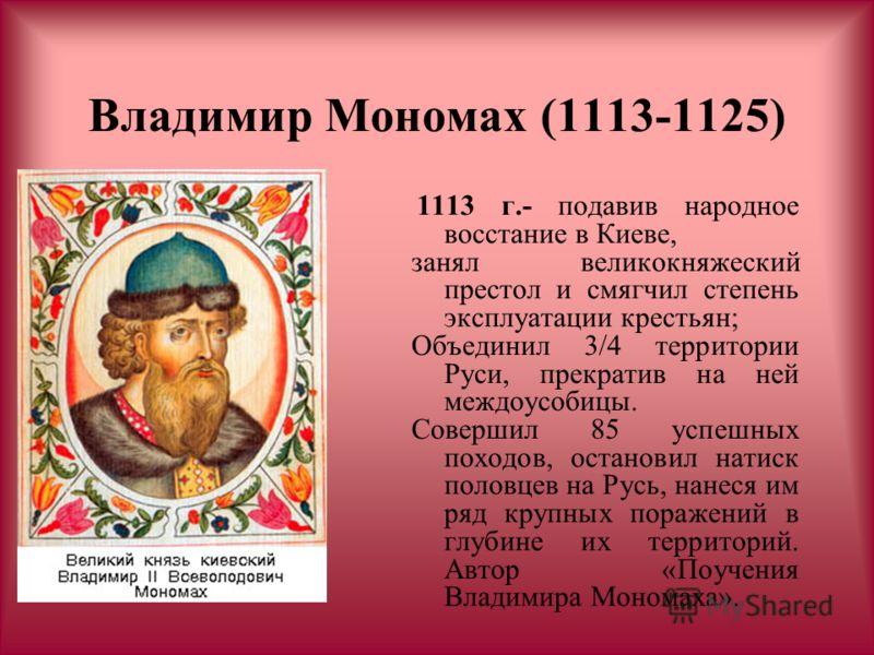 Владимир Мономах (1113-1125) 1113 г.- подавив народное восстание в Киеве, занял великокняжеский престол и смягчил степень эксплуатации крестьян; Объединил 3/4 территории Руси, прекратив на ней междоусобицы. Совершил 85 успешных походов, остановил нат