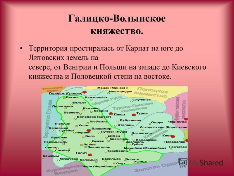 Галицко-Волынское княжество. Территория простиралась от Карпат на юге до Литовских земель на севере, от Венгрии и Польши на западе до Киевского княжества и Половецкой степи на востоке.