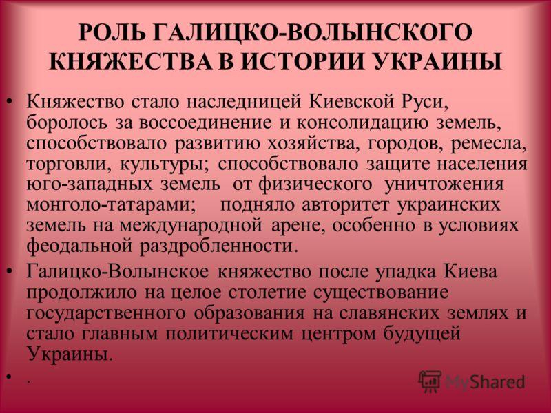 РОЛЬ ГАЛИЦКО-ВОЛЫНСКОГО КНЯЖЕСТВА В ИСТОРИИ УКРАИНЫ Княжество стало наследницей Киевской Руси, боролось за воссоединение и консолидацию земель, способствовало развитию хозяйства, городов, ремесла, торговли, культуры; способствовало защите населения ю