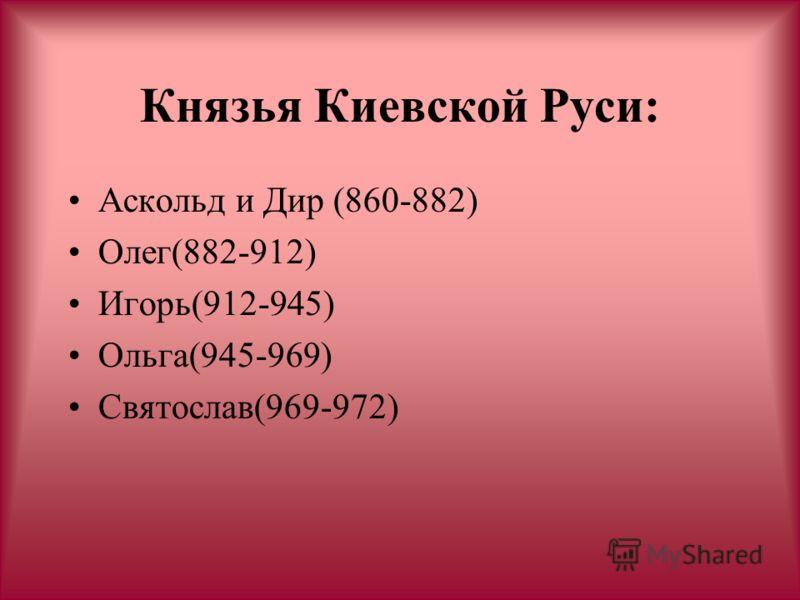 Князья Киевской Руси: Аскольд и Дир (860-882) Олег(882-912) Игорь(912-945) Ольга(945-969) Святослав(969-972)