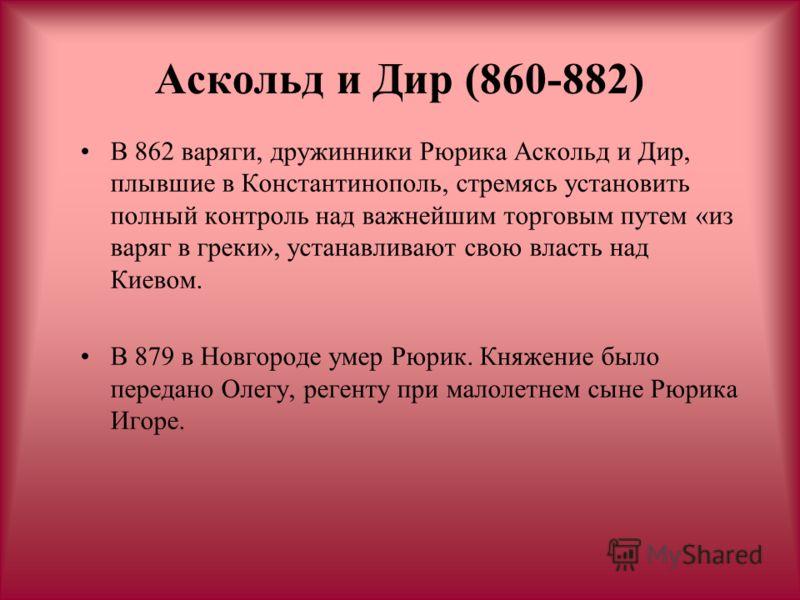 Аскольд и Дир (860-882) В 862 варяги, дружинники Рюрика Аскольд и Дир, плывшие в Константинополь, стремясь установить полный контроль над важнейшим торговым путем «из варяг в греки», устанавливают свою власть над Киевом. В 879 в Новгороде умер Рюрик.