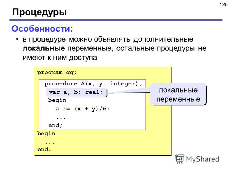 125 Процедуры Особенности: в процедуре можно объявлять дополнительные локальные переменные, остальные процедуры не имеют к ним доступа program qq; procedure A(x, y: integer); var a, b: real; begin a := (x + y)/6;... end; begin... end. procedure A(x,