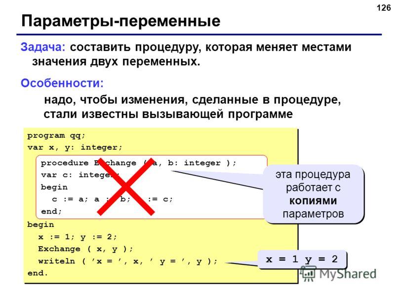 126 Параметры-переменные Задача: составить процедуру, которая меняет местами значения двух переменных. Особенности: надо, чтобы изменения, сделанные в процедуре, стали известны вызывающей программе program qq; var x, y: integer; begin x := 1; y := 2;