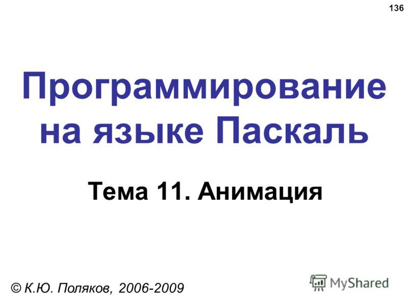 136 Программирование на языке Паскаль Тема 11. Анимация © К.Ю. Поляков, 2006-2009