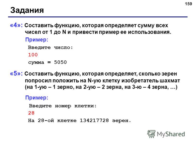 159 Задания «4»: Составить функцию, которая определяет сумму всех чисел от 1 до N и привести пример ее использования. Пример: Введите число: 100 сумма = 5050 «5»: Составить функцию, которая определяет, сколько зерен попросил положить на N-ую клетку и