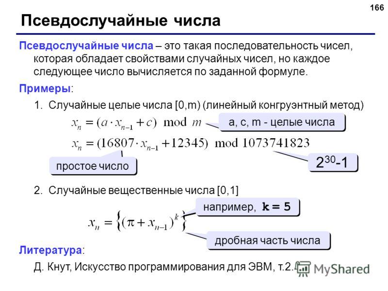 166 Псевдослучайные числа Псевдослучайные числа – это такая последовательность чисел, которая обладает свойствами случайных чисел, но каждое следующее число вычисляется по заданной формуле. Примеры: 1.Случайные целые числа [0,m) (линейный конгруэнтны