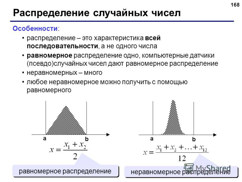 168 Распределение случайных чисел Особенности: распределение – это характеристика всей последовательности, а не одного числа равномерное распределение одно, компьютерные датчики (псевдо)случайных чисел дают равномерное распределение неравномерных – м