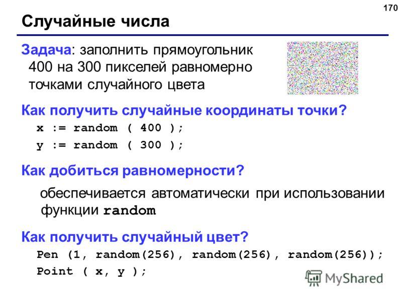 170 Случайные числа Задача: заполнить прямоугольник 400 на 300 пикселей равномерно точками случайного цвета Как получить случайные координаты точки? x := random ( 400 ); y := random ( 300 ); Как добиться равномерности? обеспечивается автоматически пр