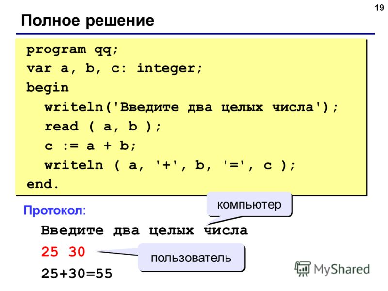 19 Полное решение program qq; var a, b, c: integer; begin writeln('Введите два целых числа'); read ( a, b ); c := a + b; writeln ( a, '+', b, '=', c ); end. program qq; var a, b, c: integer; begin writeln('Введите два целых числа'); read ( a, b ); c