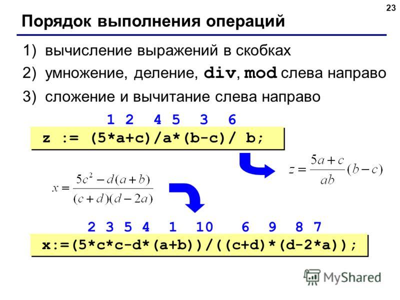 23 Порядок выполнения операций 1)вычисление выражений в скобках 2)умножение, деление, div, mod слева направо 3)сложение и вычитание слева направо z := (5*a+c)/a*(b-c)/ b; x:=(5*c*c-d*(a+b))/((c+d)*(d-2*a)); 1 2 4 5 3 6 2 3 5 4 1 10 6 9 8 7