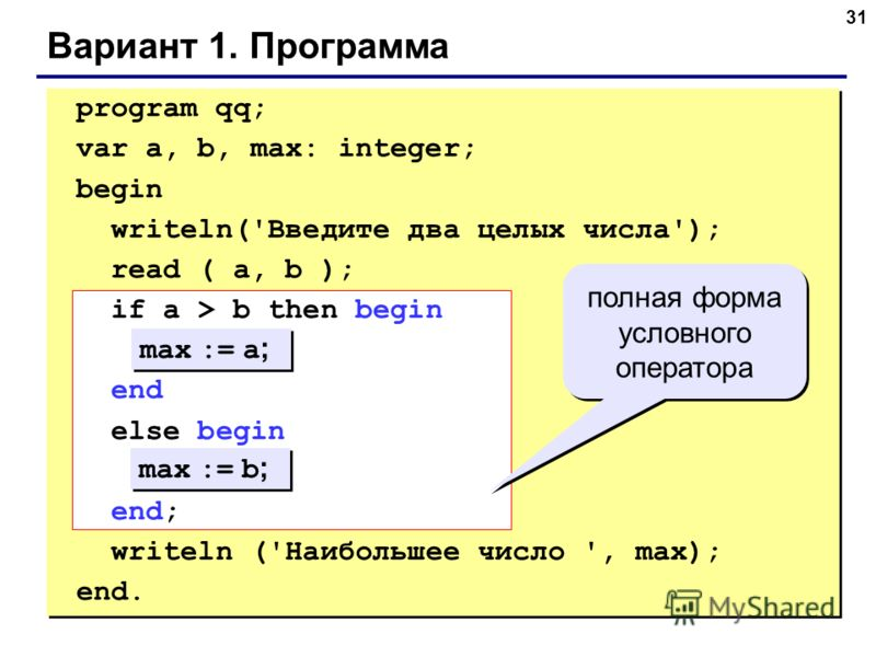 31 Вариант 1. Программа max := a ; max := b ; полная форма условного оператора program qq; var a, b, max: integer; begin writeln('Введите два целых числа'); read ( a, b ); if a > b then begin end else begin end; writeln ('Наибольшее число ', max); en