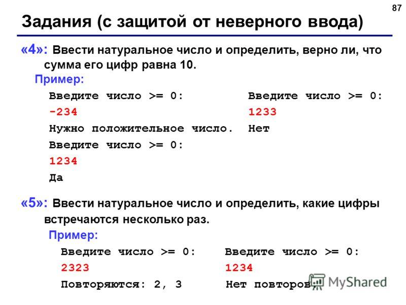 87 Задания (с защитой от неверного ввода) «4»: Ввести натуральное число и определить, верно ли, что сумма его цифр равна 10. Пример: Введите число >= 0: Введите число >= 0: -234 1233 Нужно положительное число. Нет Введите число >= 0: 1234 Да «5»: Вве