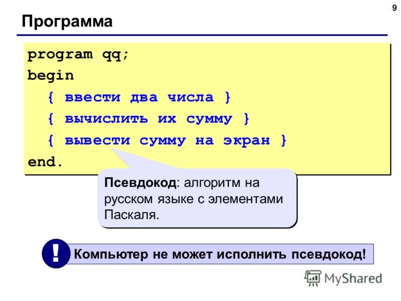 9 Программа program qq; begin { ввести два числа } { вычислить их сумму } { вывести сумму на экран } end. program qq; begin { ввести два числа } { вычислить их сумму } { вывести сумму на экран } end. Псевдокод: алгоритм на русском языке с элементами