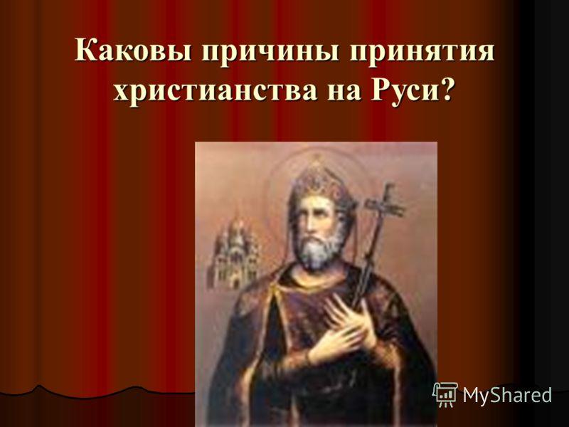 Каковы причины принятия христианства на Руси?