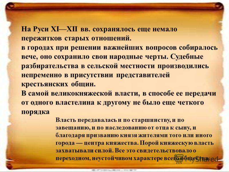 На Руси XIXII вв. сохранялось еще немало пережитков старых отношений. в городах при решении важнейших вопросов собиралось вече, оно сохранило свои народные черты. Судебные разбирательства в сельской местности производились непременно в присутствии пр