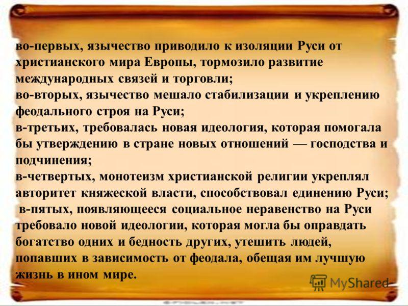 во-первых, язычество приводило к изоляции Руси от христианского мира Европы, тормозило развитие международных связей и торговли; во-вторых, язычество мешало стабилизации и укреплению феодального строя на Руси; в-третьих, требовалась новая идеология,