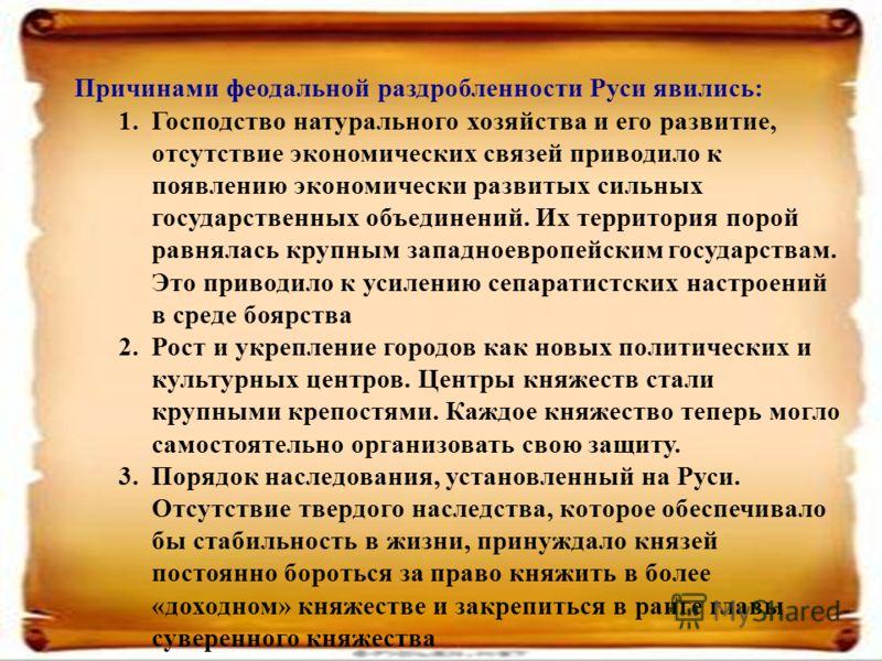 Причинами феодальной раздробленности Руси явились: 1.Господство натурального хозяйства и его развитие, отсутствие экономических связей приводило к появлению экономически развитых сильных государственных объединений. Их территория порой равнялась круп