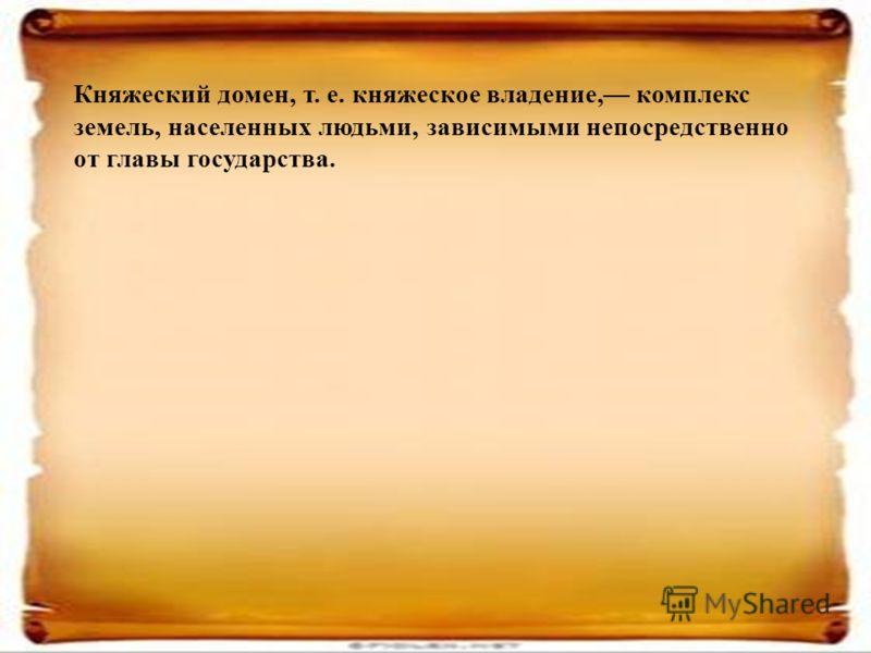 Княжеский домен, т. е. княжеское владение, комплекс земель, населенных людьми, зависимыми непосредственно от главы государства.