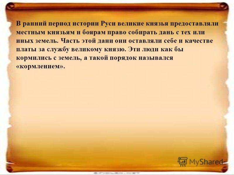 В ранний период истории Руси великие князья предоставляли местным князьям и боярам право собирать дань с тех или иных земель. Часть этой дани они оставляли себе и качестве платы за службу великому князю. Эти люди как бы кормились с земель, а такой по